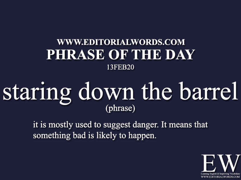Phrase of the Day (staring down the barrel) -13FEB20