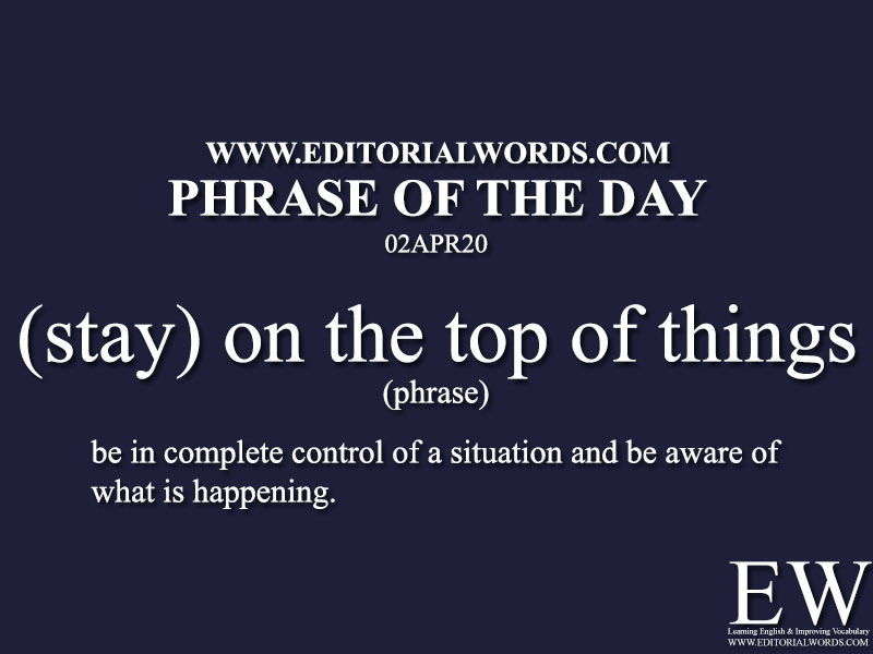 Phrase of the Day ((stay) on the top of things)-02APR20