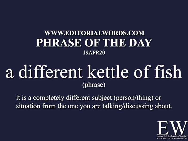 Phrase of the Day (a different kettle of fish)-19APR20