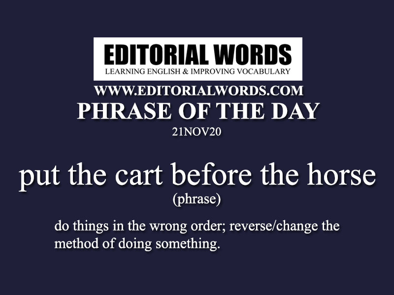 Phrase of the Day (put the cart before the horse)-21NOV20
