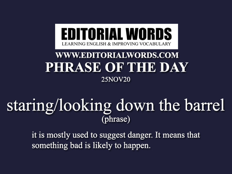 Phrase of the Day (staring/looking down the barrel)-25NOV20