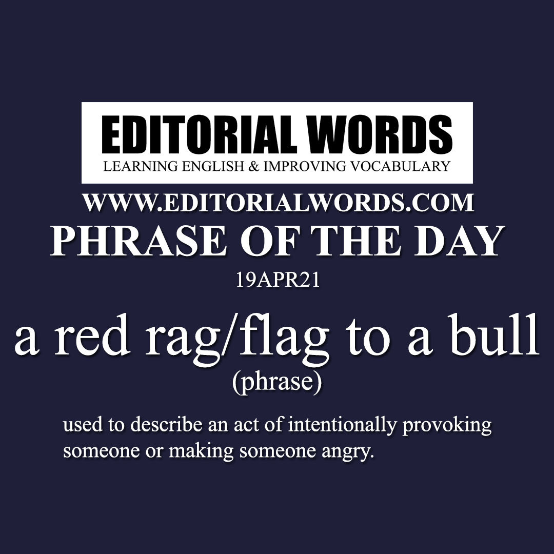 Phrase of the Day (a red rag/flag to a bull)-19APR21