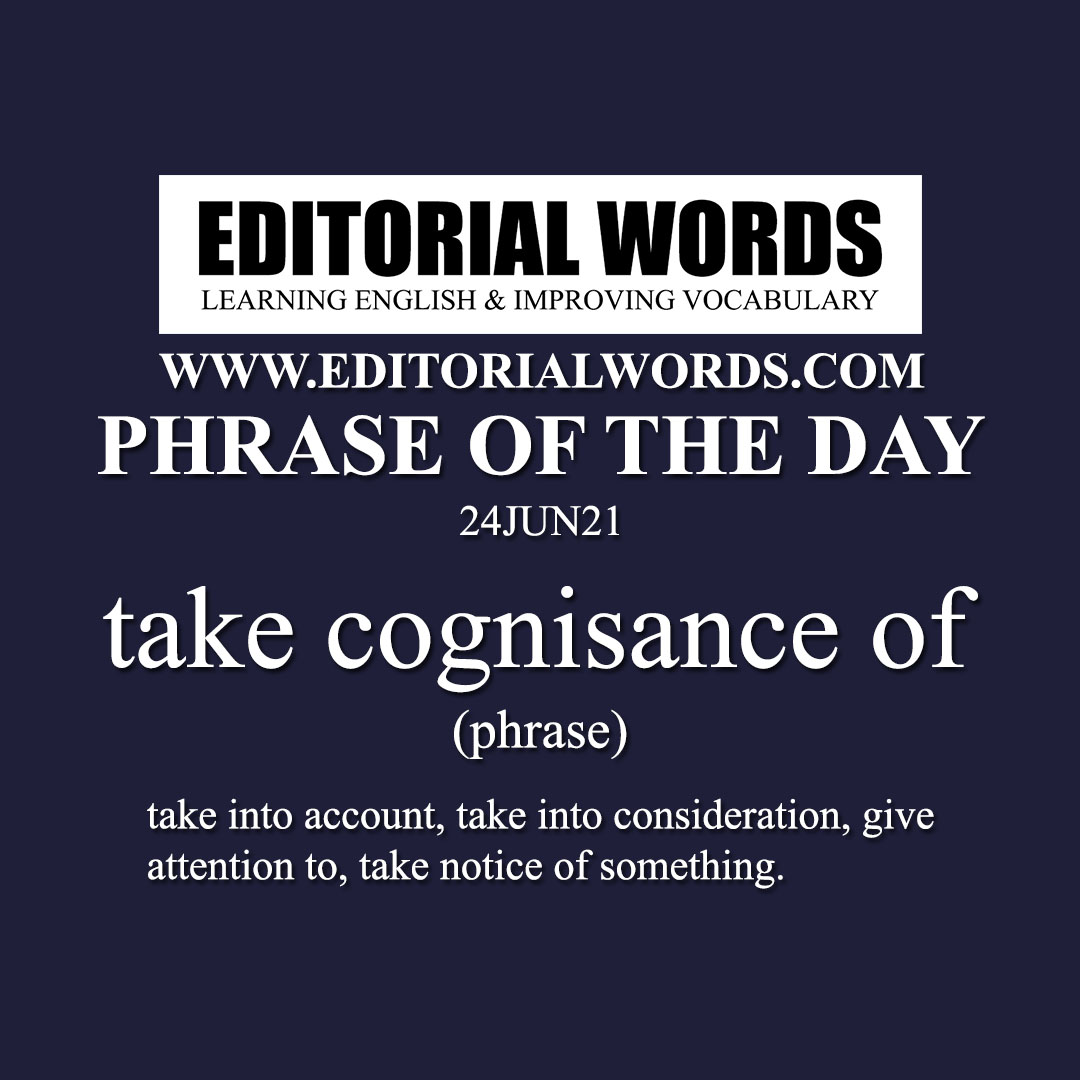 Phrase of the Day (take cognisance of)-24JUN21