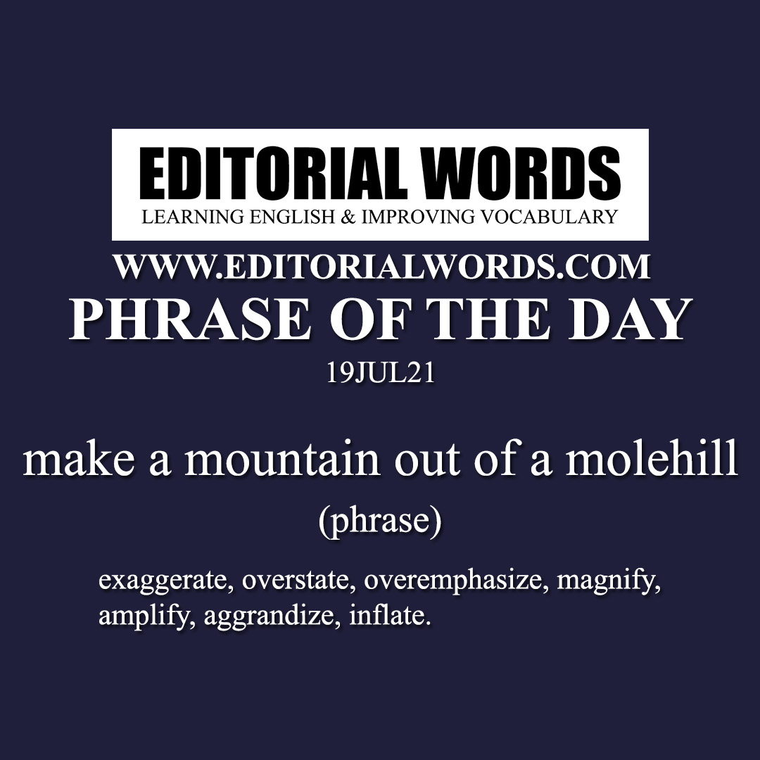 Phrase of the Day (make a mountain out of a molehill)-19JUL21